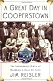 A Great Day in Cooperstown: The Miraculous and Unlikely Beginning of the Baseball Hall of Fame