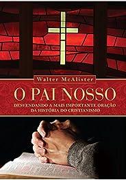 O Pai Nosso. Desvendando a Mais Importante Oração da Historia do Cristianismo