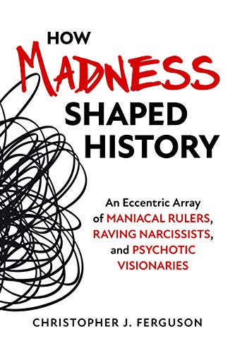 - How Madness Shaped History: An Eccentric Array of Maniacal Rulers, Raving Narcissists, and Psychotic Visionaries