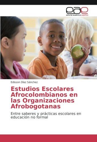 Estudios Escolares Afrocolombianos en las Organizaciones Afrobogotanas: Entre saberes y practicas escolares en educacion no formal (Spanish Edition) [Edisson Diaz Sanchez] (Tapa Blanda)