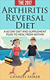 Arthritis Reversal Diet (How to, naturally, cure): A 60 Day Diet and Supplement Plan to Heal From Within