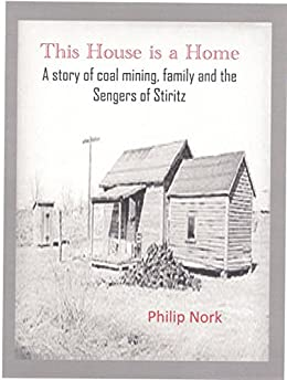This House is a Home: A story of coal mining, family and the Sengers of Stiritz by [Nork, Philip]