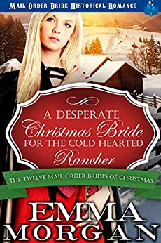 A Desperate Christmas Bride for the Cold Hearted Rancher: Mail Order Bride Historical Romance (The Twelve Mail Order Brides of Christmas Book 3) by [Morgan, Emma]
