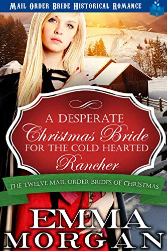 A Desperate Christmas Bride for the Cold Hearted Rancher: Mail Order Bride Historical Romance (The Twelve Mail Order Brides of Christmas Book 3)