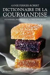 Dictionnaire de la gourmandise : Pâtisseries, friandises et autres douceurs par Annie Perrier-Robert
