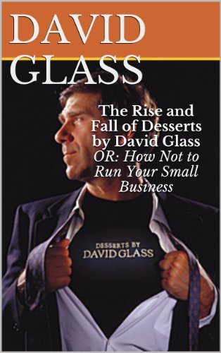 The Rise and Fall of Desserts by David Glass OR: How NOT to Run Your Small Business