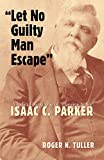 Let No Guilty Man Escape: A Judicial Biography of Isaac C. Parker (Legal History of North America Series)