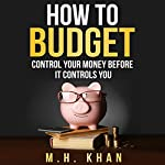 How to Budget: Control Your Money Before It Controls You | M. H. Khan