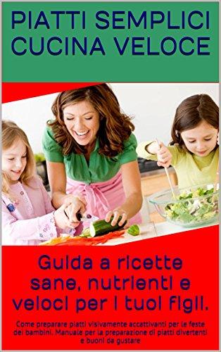 Guida a ricette sane, nutrienti e veloci per i tuoi figli.: Come preparare piatti visivamente accattivanti per le feste dei bambini. Manuale per la preparazione ... e buoni da gustare (Italian Edition)