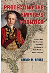 Protecting the Empire's Frontier: Officers of the 18th (Royal Irish) Regiment of Foot During Its North American Service, 1767-1776 (War and Society in North America) by Steven M. Baule (2014-01-25)