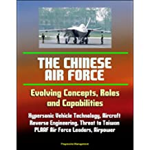 The Chinese Air Force: Evolving Concepts, Roles, and Capabilities - Hypersonic Vehicle Technology, Aircraft, Reverse Engineering, Threat to Taiwan, PLAAF Air Force Leaders, Airpower