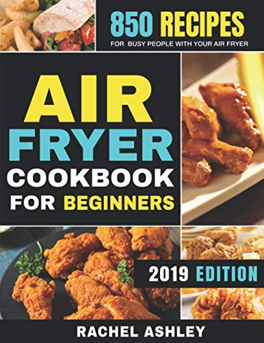 Air Fryer Cookbook For Beginners: 850 Recipes for Busy People with Your Air Fryer by Rachel Ashley