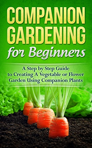 Gardening! Companion Gardening for Beginners: A Step by Step Guide to Creating a Vegetable or Flower Garden Using Companion Plants (Homesteader, Mini Farming, Foraging Book 1)