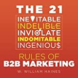 The 21 Inevitable, Indelible, Inviolate, Indomitable, Ingenious Rules of B2B Marketing: A Uniquely Pithy and Wry Distillation of How to Get and Keep your B2B Efforts on Track
