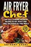 Air Fryer Chef: Top Easy Cooking Air Fryer Recipes to Fry, Roast and Grill Delic
