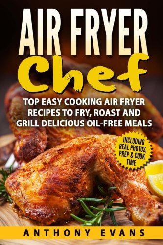 Air Fryer Chef: Top Easy Cooking Air Fryer Recipes to Fry, Roast and Grill Delic pdf