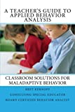 A Teacher's Guide to Applied Behavior Analysis: Classroom Solutions for Maladaptive Behavior