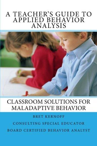 A Teachers Guide To Applied Behavior Analysis  Classroom Solutions For Maladaptive Behavior