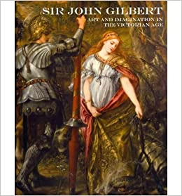 sir john gilbert art and imagination in the victorian age