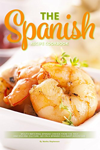 The Spanish Recipe Cookbook: Mouth-Watering Spanish Dishes from the Rich and Diverse Culture. Go on a Spanish Culinary Adventure by Martha Stephenson