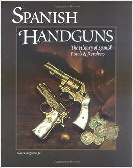 Spanish Handguns: The History of Spanish Pistols & Revolvers by Gene, Jr. Gangarosa (2001-03-01)