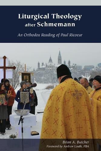 Liturgical Theology after Schmemann: An Orthodox Reading of Paul Ricoeur