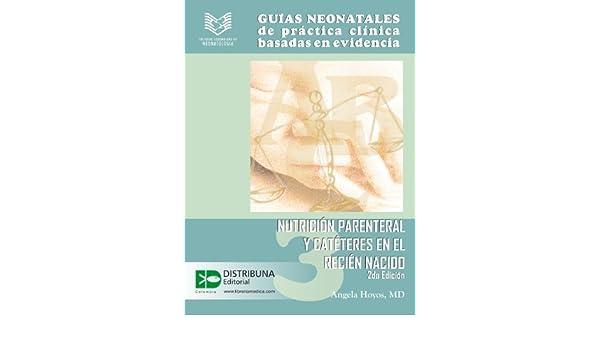 Guías neonatales de práctica clínica basadas en la evidencia. Guía 3: Nutrición parenteral y catéteres en el recién nacido. 2da edición. (Guias Neonatales .
