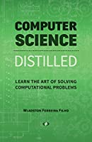 Computer Science Distilled: Learn the Art of Solving Computational Problems Front Cover