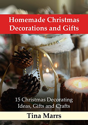 Homemade Christmas Decorations and Gifts: 15 Christmas Decorating Ideas, Gifts and Crafts by [Marrs, Tina]