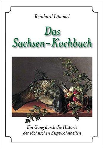 Das Sachsen-Kochbuch: Ein Gang durch die Historie der sächsischen Essgewohnheiten