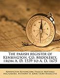 The Parish Register of Kensington, Co Middlesex, from a D 1539 to a D 1675, Kensington Kensington and Francis Nottidge Macnamara, 1179894332