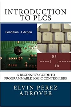 Introduction to PLCs: A beginner's guide to Programmable Logic Controllers by Elvin P??rez Adrover (2012-07-07)