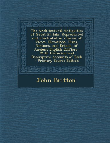 The Architectural Antiquities of Great Britain: Represented and Illustrated in a Series of Views, Elevations, Plans, Sections, and Details, of Ancient ... Historical and Descriptive Accounts of Each