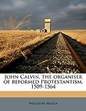 John Calvin, the Organiser of Reformed Protestantism, 1509-1564, Williston Walker, 1178257541