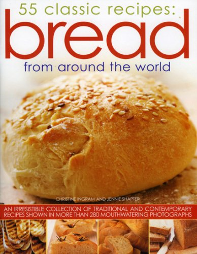 Bread from Around the World: 55 Classic Recipes: An irresistible collection of traditional and contemporary recipes shown in more than 280