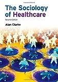 Sociology of Healthcare, Alan Clarke, 1405858494
