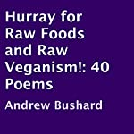 Hurray for Raw Foods and Raw Veganism!: 40 Poems | Andrew Bushard
