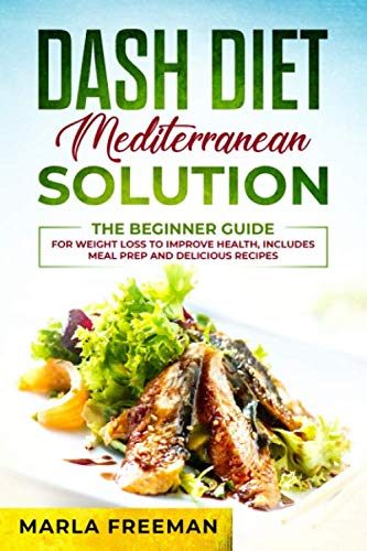 DASH Diet Mediterranean Solution: The Beginner Guide for Weight Loss to Improve Health, includes Meal Prep and Delicious Recipes (Dash Diet Cookbook Heller Marla)
