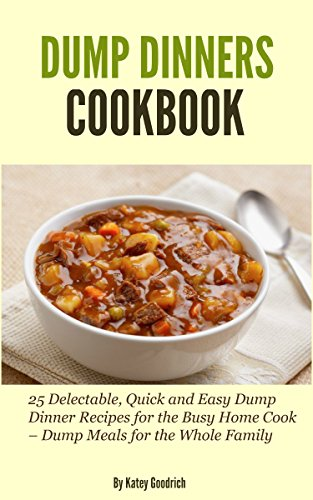 Dump Dinners Cookbook: 25 Delectable, Quick and Easy Dump Dinner Recipes for the Busy Home Cook - Dump Meals for the Whole Family (Dump Dinner Cookbook Series 1)