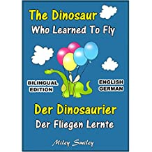 English German Children's Book: The Dinosaur Who Learned To Fly-Der Dinosaurier,Der Fliegen Lernte. Book for kids English-German (Bilingual Edition, Dual Language) (German Edition)