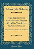 img - for The Relations of Percy Bysshe Shelley with His Two Wives Harriet and Mary: And a Comment on the Character of Lady Byron (Classic Reprint) book / textbook / text book