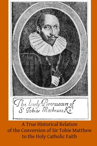 Read Online A True Historical Relation of the Conversion of Sir Tobie Matthew to the Holy Ca: With the Antecedents and Consequences Thereof PDF