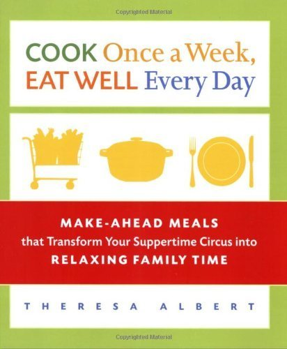 Cook Once A Week Eat Well Every Day Make Ahead Meals That Transform Your Suppertime Circus Into Relaxing Family