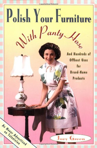 Polish Your Furniture with Panty Hose: And Hundreds of Offbeat Uses for Brand-Name Products