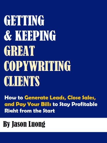 Getting and Keeping Great Copywriting Clients: How to Generate Leads, Close Sales, and Pay Your Bills to Stay Profitable Right from the Start