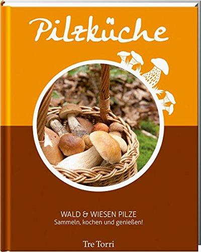 Pilzküche - Sammeln, Kochen und genießen: Wald & Wiesen Pilze - Das Kochbuch