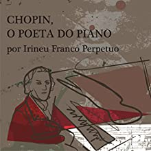 Chopin, o Poeta do Piano [Chopin, the Poet of the Piano] Audiobook by Irineu Franco Perpetuo Narrated by Irineu Franco Perpetuo