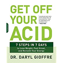 Get Off Your Acid: 7 Steps in 7 Days to Lose Weight, Fight Inflammation, and Reclaim Your Health and Energy