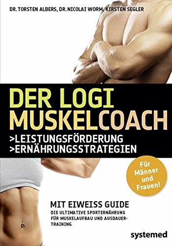 Der Logi-Muskel-Coach. Mit Eiweiß-Guide. Die ultimative Sporternährung für Muskelaufbau und Ausdauertraining