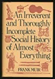 img - for An Irreverent and Throughly Incomplete Social History of Almost Everyt book / textbook / text book